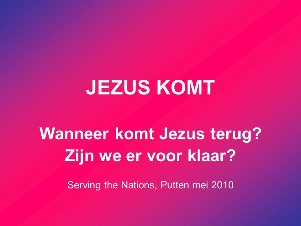 JEZUS KOMT Wanneer komt Jezus terug? Zijn we er voor klaar? Serving the Nations, Putten mei 2010
