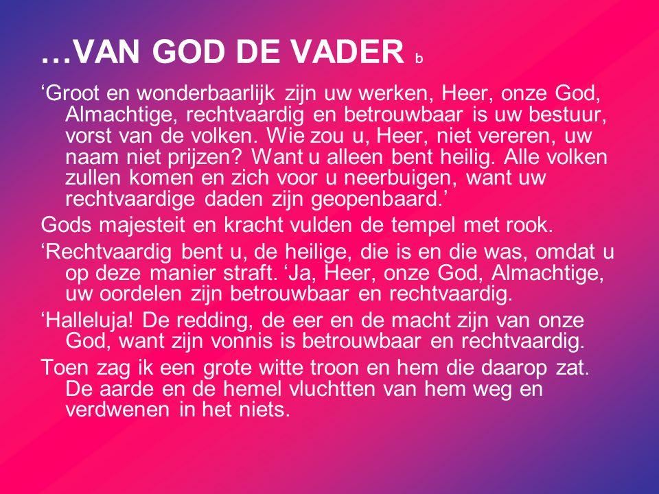 …VAN GOD DE VADER b 'Groot en wonderbaarlijk zijn uw werken, Heer, onze God, Almachtige, rechtvaardig en betrouwbaar is uw bestuur, vorst van de volke