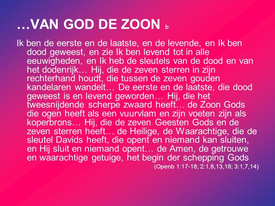 …VAN GOD DE ZOON b Ik ben de eerste en de laatste, en de levende, en Ik ben dood geweest, en zie Ik ben levend tot in alle eeuwigheden, en Ik heb de s