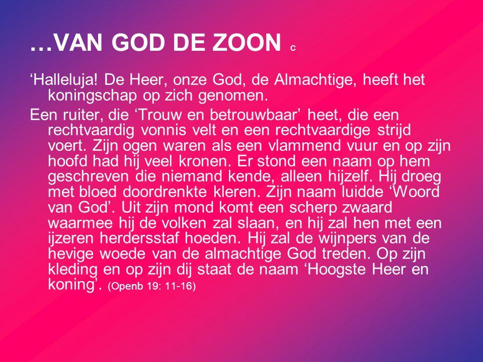 …VAN GOD DE ZOON c 'Halleluja! De Heer, onze God, de Almachtige, heeft het koningschap op zich genomen. Een ruiter, die 'Trouw en betrouwbaar' heet, d