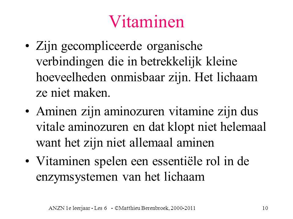 ANZN 1e leerjaar - Les 6 - ©Matthieu Berenbroek, 2000-201110 Vitaminen Zijn gecompliceerde organische verbindingen die in betrekkelijk kleine hoeveelh