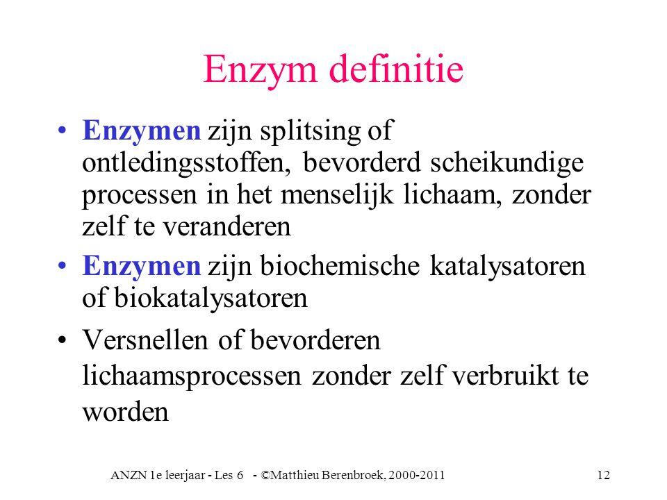 ANZN 1e leerjaar - Les 6 - ©Matthieu Berenbroek, 2000-201112 Enzym definitie Enzymen zijn splitsing of ontledingsstoffen, bevorderd scheikundige proce