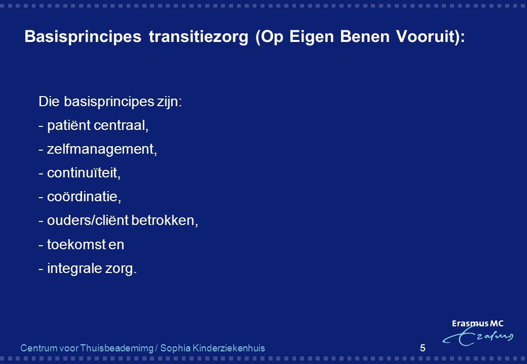 Centrum voor Thuisbeademimg / Sophia Kinderziekenhuis 5 Basisprincipes transitiezorg (Op Eigen Benen Vooruit):  Die basisprincipes zijn:  - patiënt