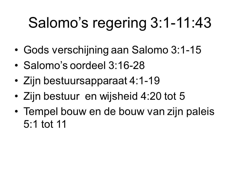 Salomo's regering 3:1-11:43 Gods verschijning aan Salomo 3:1-15 Salomo's oordeel 3:16-28 Zijn bestuursapparaat 4:1-19 Zijn bestuur en wijsheid 4:20 to