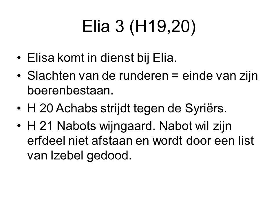 Elia 3 (H19,20) Elisa komt in dienst bij Elia. Slachten van de runderen = einde van zijn boerenbestaan. H 20 Achabs strijdt tegen de Syriërs. H 21 Nab