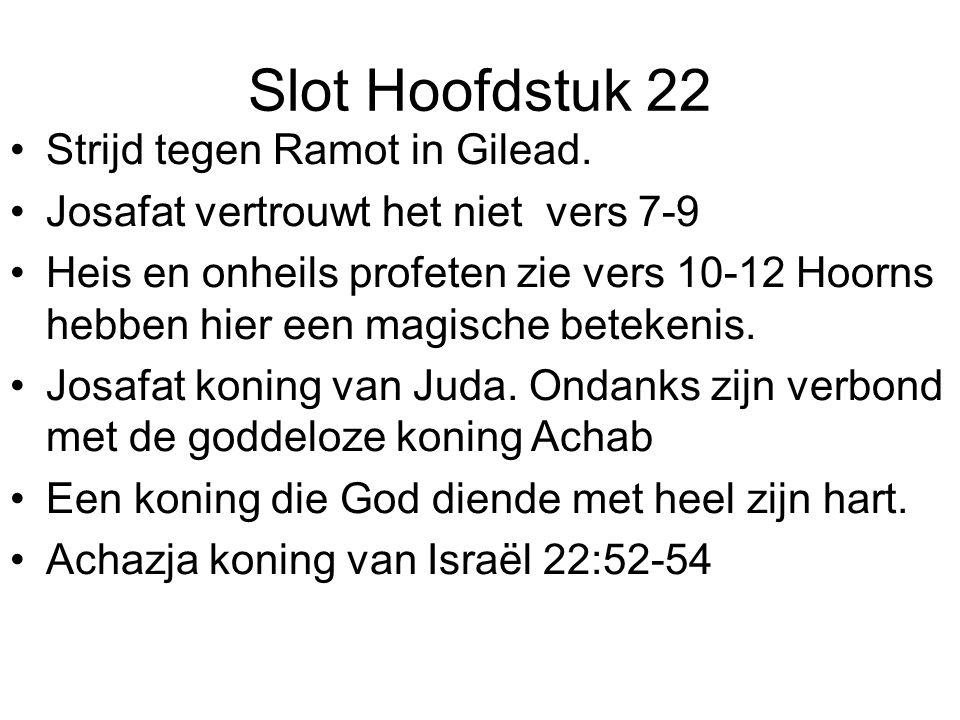 Slot Hoofdstuk 22 Strijd tegen Ramot in Gilead. Josafat vertrouwt het niet vers 7-9 Heis en onheils profeten zie vers 10-12 Hoorns hebben hier een mag