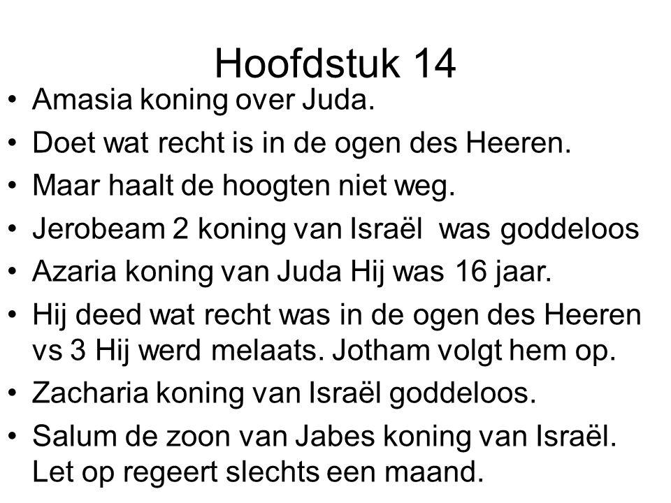 Hoofdstuk 14 Amasia koning over Juda. Doet wat recht is in de ogen des Heeren. Maar haalt de hoogten niet weg. Jerobeam 2 koning van Israël was goddel