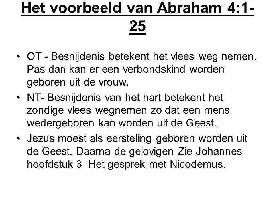 Het voorbeeld van Abraham 4:1- 25 OT - Besnijdenis betekent het vlees weg nemen. Pas dan kan er een verbondskind worden geboren uit de vrouw. NT- Besn