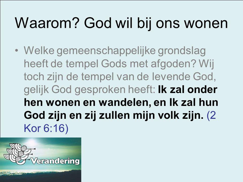 Waarom? God wil bij ons wonen Welke gemeenschappelijke grondslag heeft de tempel Gods met afgoden? Wij toch zijn de tempel van de levende God, gelijk