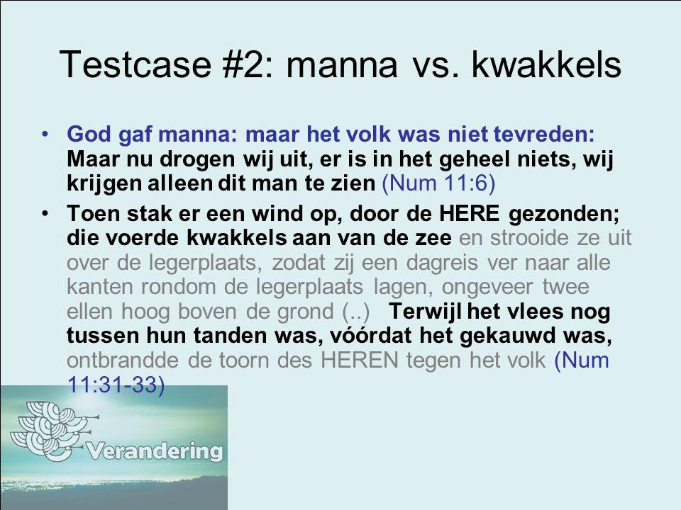 Testcase #2: manna vs. kwakkels God gaf manna: maar het volk was niet tevreden: Maar nu drogen wij uit, er is in het geheel niets, wij krijgen alleen