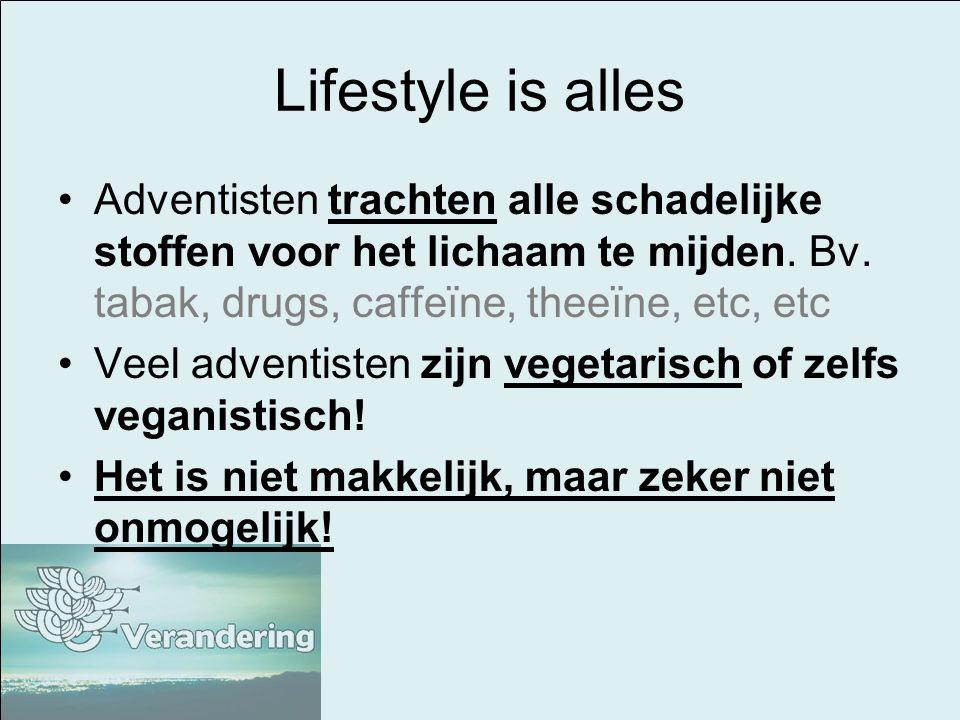 Lifestyle is alles Adventisten trachten alle schadelijke stoffen voor het lichaam te mijden. Bv. tabak, drugs, caffeïne, theeïne, etc, etc Veel advent