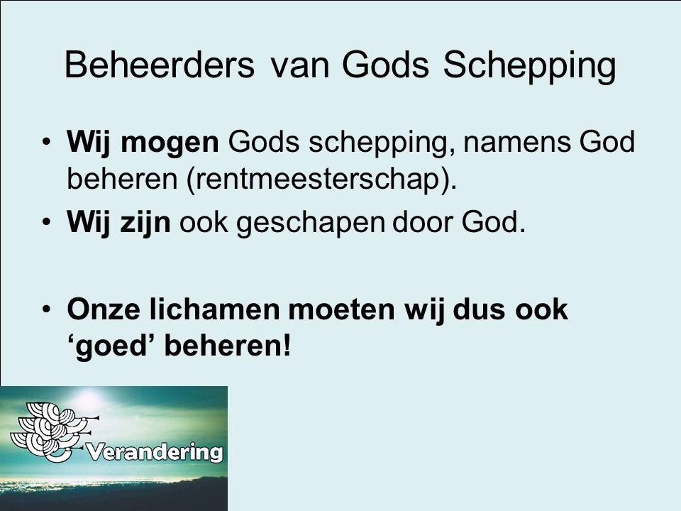Beheerders van Gods Schepping Wij mogen Gods schepping, namens God beheren (rentmeesterschap). Wij zijn ook geschapen door God. Onze lichamen moeten w