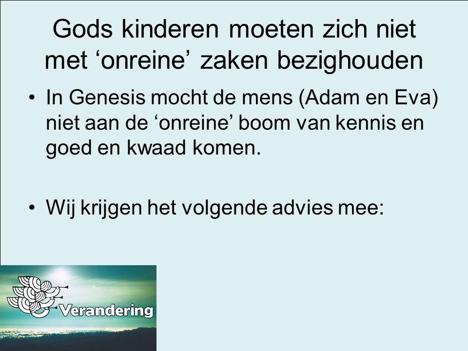 Gods kinderen moeten zich niet met 'onreine' zaken bezighouden In Genesis mocht de mens (Adam en Eva) niet aan de 'onreine' boom van kennis en goed en