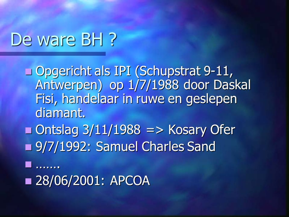 De ware BH ? Opgericht als IPI (Schupstrat 9-11, Antwerpen) op 1/7/1988 door Daskal Fisi, handelaar in ruwe en geslepen diamant. Opgericht als IPI (Sc