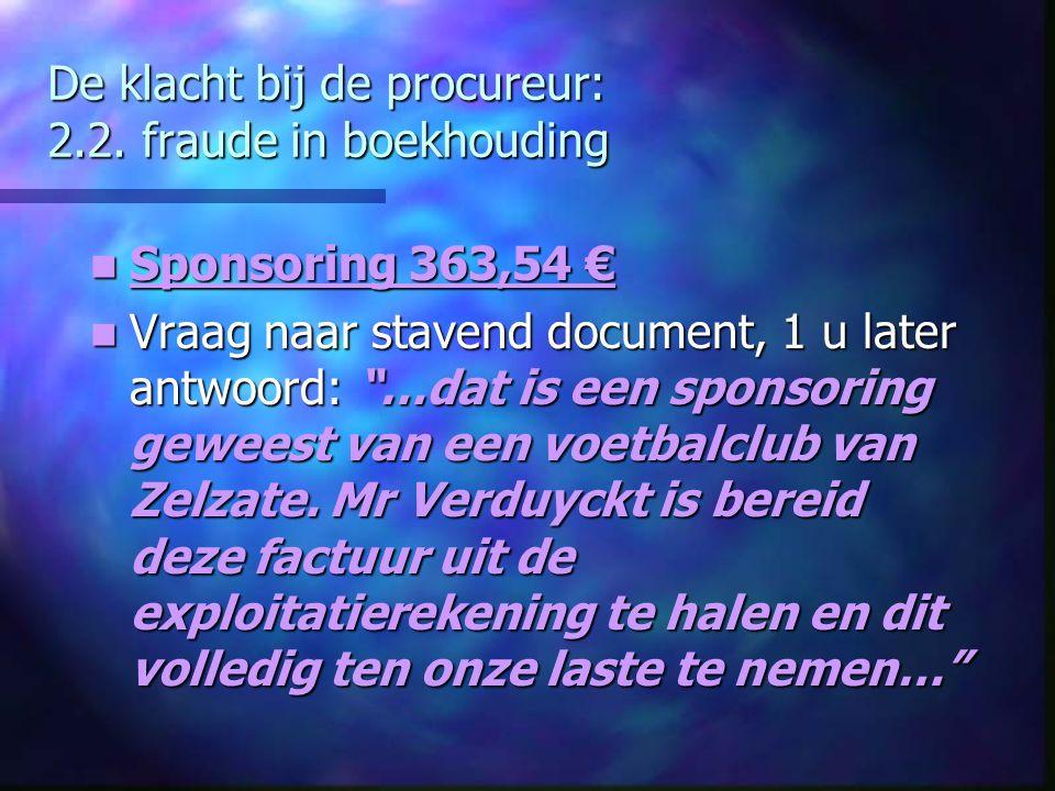 """De klacht bij de procureur: 2.2. fraude in boekhouding Sponsoring 363,54 € Sponsoring 363,54 € Vraag naar stavend document, 1 u later antwoord: """"…dat"""