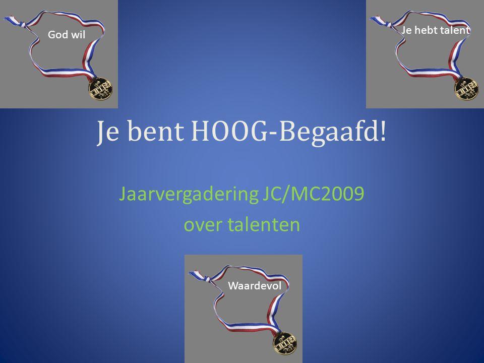 Je bent HOOG-Begaafd! Jaarvergadering JC/MC2009 over talenten Je hebt talent Waardevol God wil