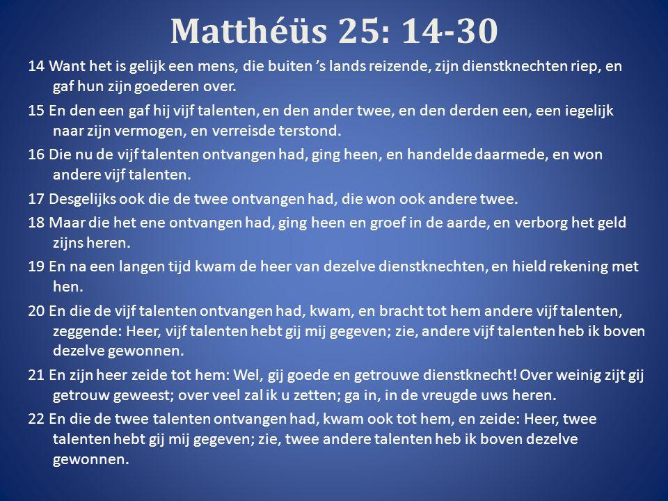 Matthéüs 25: 14-30 14 Want het is gelijk een mens, die buiten 's lands reizende, zijn dienstknechten riep, en gaf hun zijn goederen over.