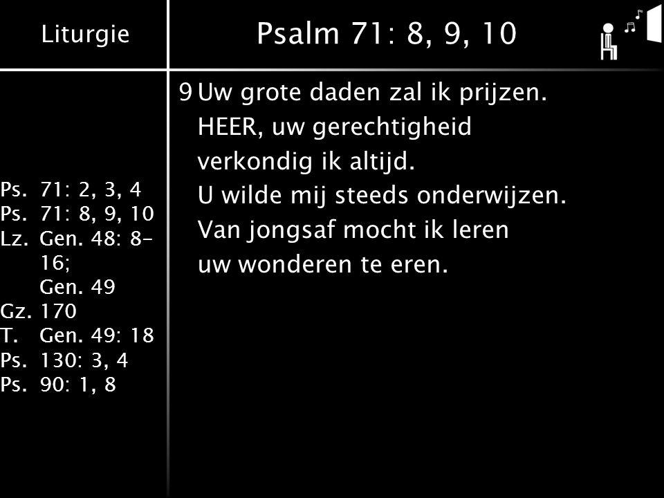 Liturgie Ps.71: 2, 3, 4 Ps.71: 8, 9, 10 Lz.Gen. 48: 8- 16; Gen. 49 Gz.170 T.Gen. 49: 18 Ps.130: 3, 4 Ps.90: 1, 8 Psalm 71: 8, 9, 10 9Uw grote daden za