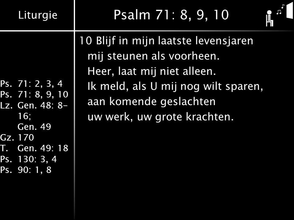 Liturgie Ps.71: 2, 3, 4 Ps.71: 8, 9, 10 Lz.Gen. 48: 8- 16; Gen. 49 Gz.170 T.Gen. 49: 18 Ps.130: 3, 4 Ps.90: 1, 8 Psalm 71: 8, 9, 10 10Blijf in mijn la