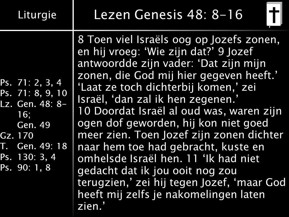 Liturgie Ps.71: 2, 3, 4 Ps.71: 8, 9, 10 Lz.Gen. 48: 8- 16; Gen. 49 Gz.170 T.Gen. 49: 18 Ps.130: 3, 4 Ps.90: 1, 8 Lezen Genesis 48: 8-16 8 Toen viel Is