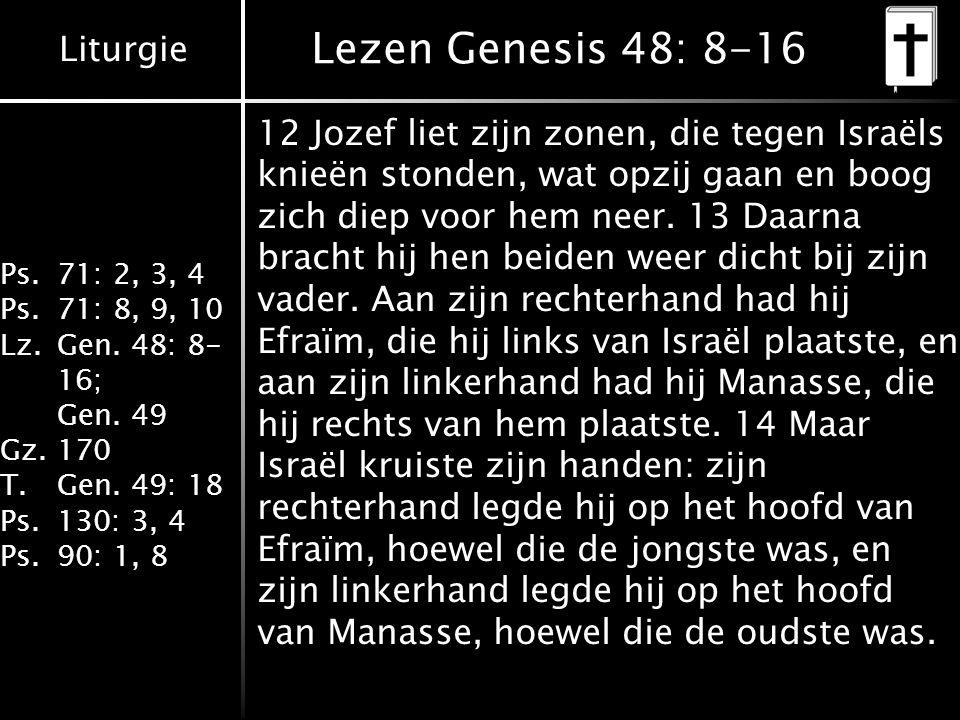 Liturgie Ps.71: 2, 3, 4 Ps.71: 8, 9, 10 Lz.Gen. 48: 8- 16; Gen. 49 Gz.170 T.Gen. 49: 18 Ps.130: 3, 4 Ps.90: 1, 8 Lezen Genesis 48: 8-16 12 Jozef liet