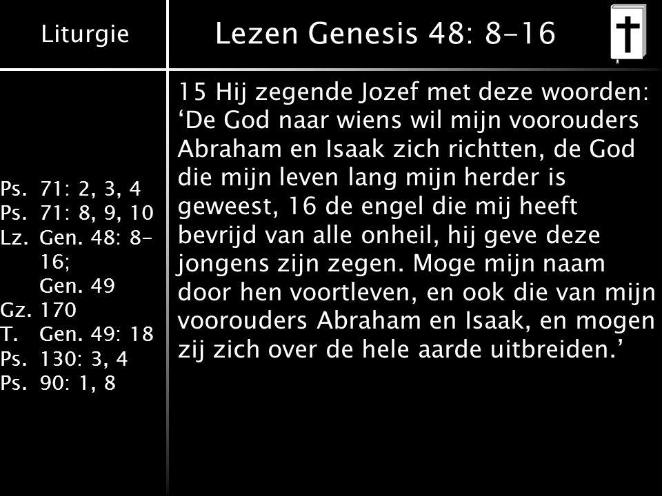 Liturgie Ps.71: 2, 3, 4 Ps.71: 8, 9, 10 Lz.Gen. 48: 8- 16; Gen. 49 Gz.170 T.Gen. 49: 18 Ps.130: 3, 4 Ps.90: 1, 8 Lezen Genesis 48: 8-16 15 Hij zegende