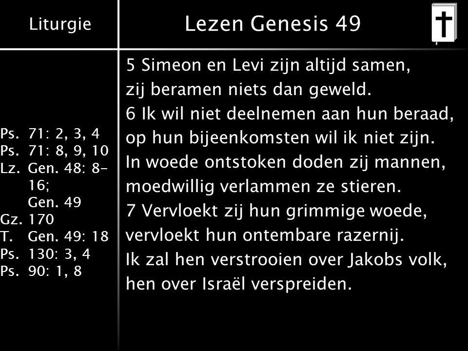Liturgie Ps.71: 2, 3, 4 Ps.71: 8, 9, 10 Lz.Gen. 48: 8- 16; Gen. 49 Gz.170 T.Gen. 49: 18 Ps.130: 3, 4 Ps.90: 1, 8 Lezen Genesis 49 5 Simeon en Levi zij