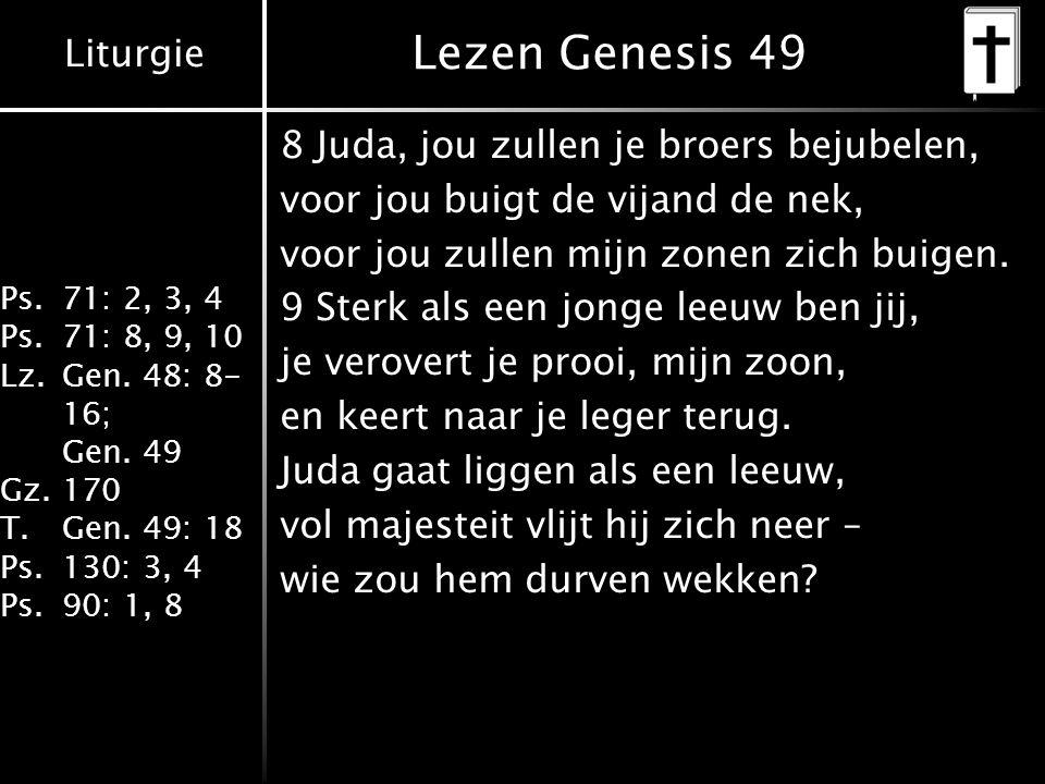 Liturgie Ps.71: 2, 3, 4 Ps.71: 8, 9, 10 Lz.Gen. 48: 8- 16; Gen. 49 Gz.170 T.Gen. 49: 18 Ps.130: 3, 4 Ps.90: 1, 8 Lezen Genesis 49 8 Juda, jou zullen j