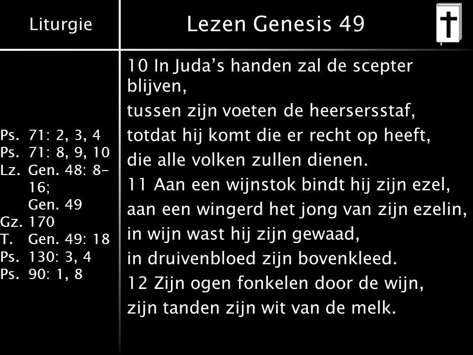 Liturgie Ps.71: 2, 3, 4 Ps.71: 8, 9, 10 Lz.Gen. 48: 8- 16; Gen. 49 Gz.170 T.Gen. 49: 18 Ps.130: 3, 4 Ps.90: 1, 8 Lezen Genesis 49 10 In Juda's handen