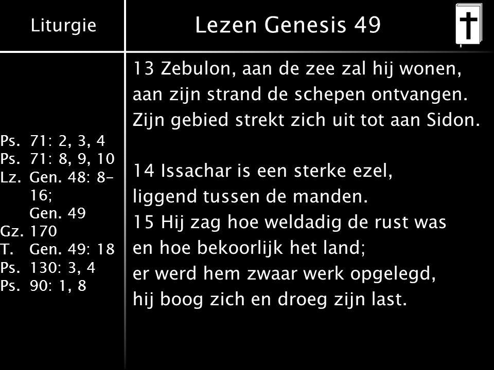 Liturgie Ps.71: 2, 3, 4 Ps.71: 8, 9, 10 Lz.Gen. 48: 8- 16; Gen. 49 Gz.170 T.Gen. 49: 18 Ps.130: 3, 4 Ps.90: 1, 8 Lezen Genesis 49 13 Zebulon, aan de z