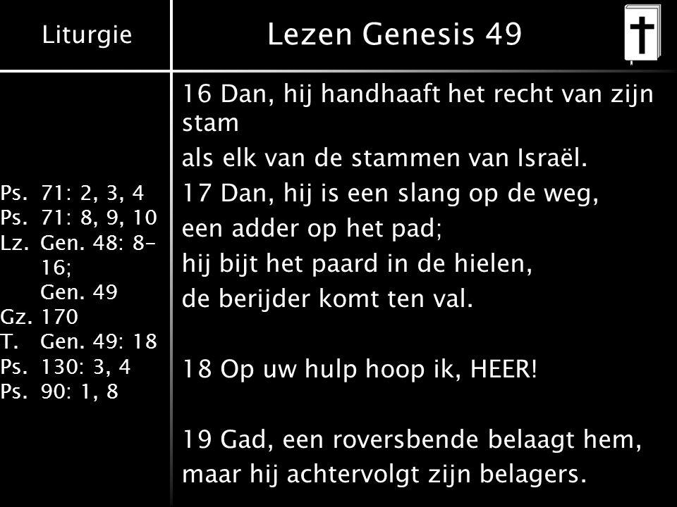 Liturgie Ps.71: 2, 3, 4 Ps.71: 8, 9, 10 Lz.Gen. 48: 8- 16; Gen. 49 Gz.170 T.Gen. 49: 18 Ps.130: 3, 4 Ps.90: 1, 8 Lezen Genesis 49 16 Dan, hij handhaaf