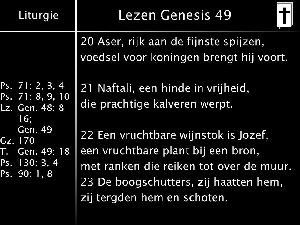 Liturgie Ps.71: 2, 3, 4 Ps.71: 8, 9, 10 Lz.Gen. 48: 8- 16; Gen. 49 Gz.170 T.Gen. 49: 18 Ps.130: 3, 4 Ps.90: 1, 8 Lezen Genesis 49 20 Aser, rijk aan de