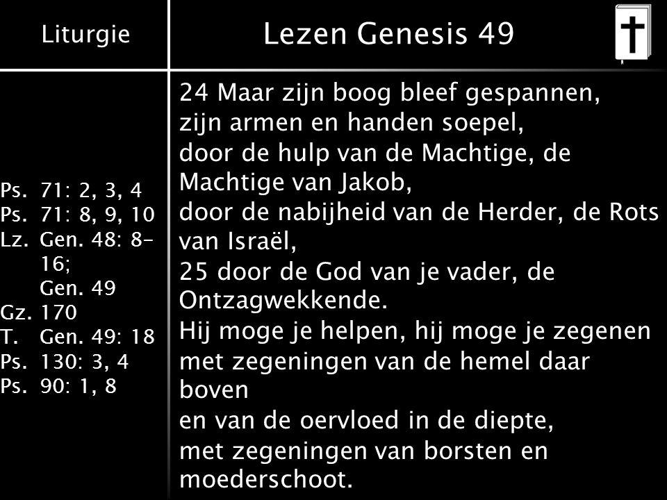 Liturgie Ps.71: 2, 3, 4 Ps.71: 8, 9, 10 Lz.Gen. 48: 8- 16; Gen. 49 Gz.170 T.Gen. 49: 18 Ps.130: 3, 4 Ps.90: 1, 8 Lezen Genesis 49 24 Maar zijn boog bl