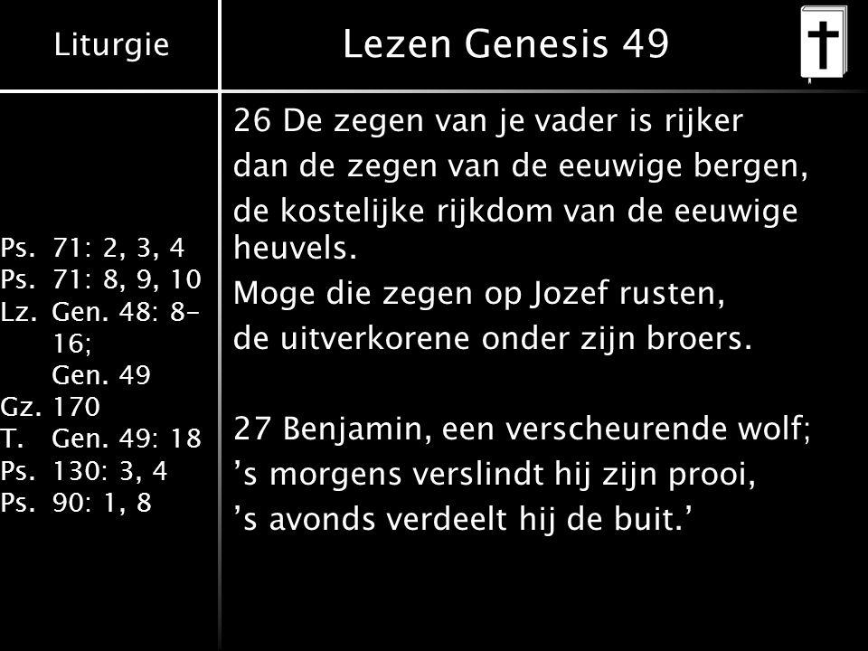 Liturgie Ps.71: 2, 3, 4 Ps.71: 8, 9, 10 Lz.Gen. 48: 8- 16; Gen. 49 Gz.170 T.Gen. 49: 18 Ps.130: 3, 4 Ps.90: 1, 8 Lezen Genesis 49 26 De zegen van je v