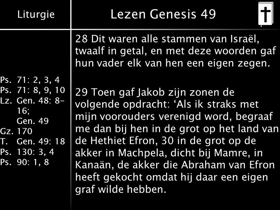 Liturgie Ps.71: 2, 3, 4 Ps.71: 8, 9, 10 Lz.Gen. 48: 8- 16; Gen. 49 Gz.170 T.Gen. 49: 18 Ps.130: 3, 4 Ps.90: 1, 8 Lezen Genesis 49 28 Dit waren alle st