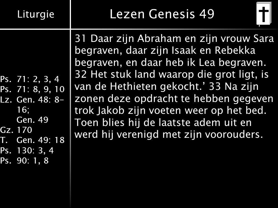 Liturgie Ps.71: 2, 3, 4 Ps.71: 8, 9, 10 Lz.Gen. 48: 8- 16; Gen. 49 Gz.170 T.Gen. 49: 18 Ps.130: 3, 4 Ps.90: 1, 8 Lezen Genesis 49 31 Daar zijn Abraham