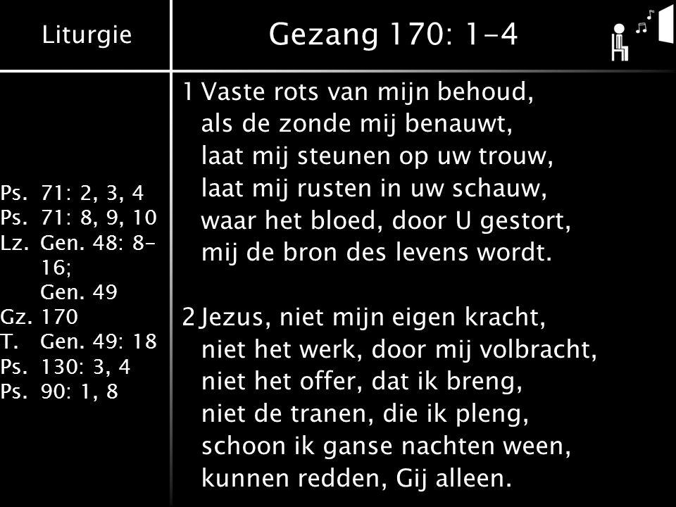 Liturgie Ps.71: 2, 3, 4 Ps.71: 8, 9, 10 Lz.Gen. 48: 8- 16; Gen. 49 Gz.170 T.Gen. 49: 18 Ps.130: 3, 4 Ps.90: 1, 8 Gezang 170: 1-4 1Vaste rots van mijn