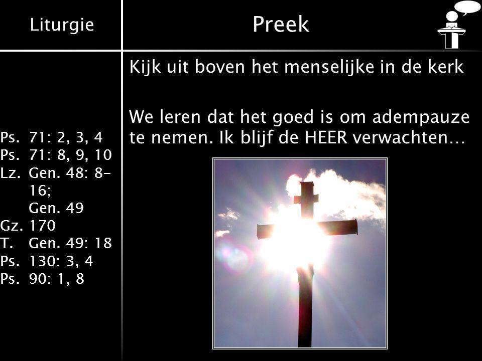 Liturgie Ps.71: 2, 3, 4 Ps.71: 8, 9, 10 Lz.Gen. 48: 8- 16; Gen. 49 Gz.170 T.Gen. 49: 18 Ps.130: 3, 4 Ps.90: 1, 8 Preek Kijk uit boven het menselijke i