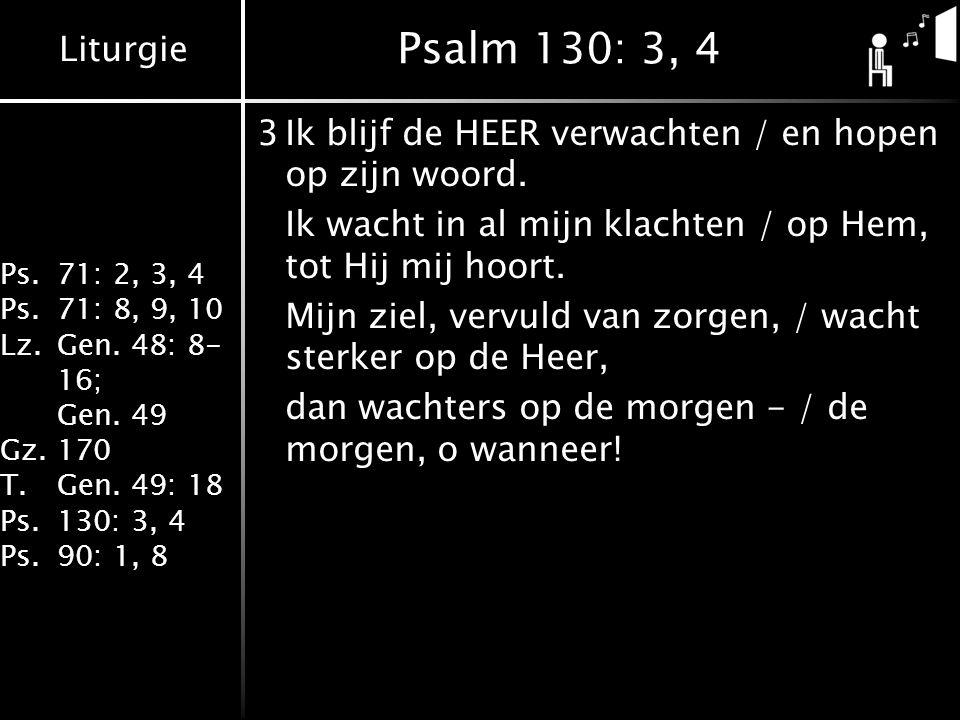 Liturgie Ps.71: 2, 3, 4 Ps.71: 8, 9, 10 Lz.Gen. 48: 8- 16; Gen. 49 Gz.170 T.Gen. 49: 18 Ps.130: 3, 4 Ps.90: 1, 8 Psalm 130: 3, 4 3Ik blijf de HEER ver