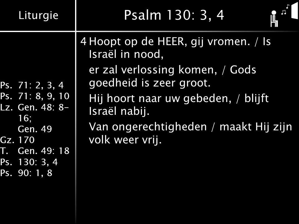 Liturgie Ps.71: 2, 3, 4 Ps.71: 8, 9, 10 Lz.Gen. 48: 8- 16; Gen. 49 Gz.170 T.Gen. 49: 18 Ps.130: 3, 4 Ps.90: 1, 8 Psalm 130: 3, 4 4Hoopt op de HEER, gi
