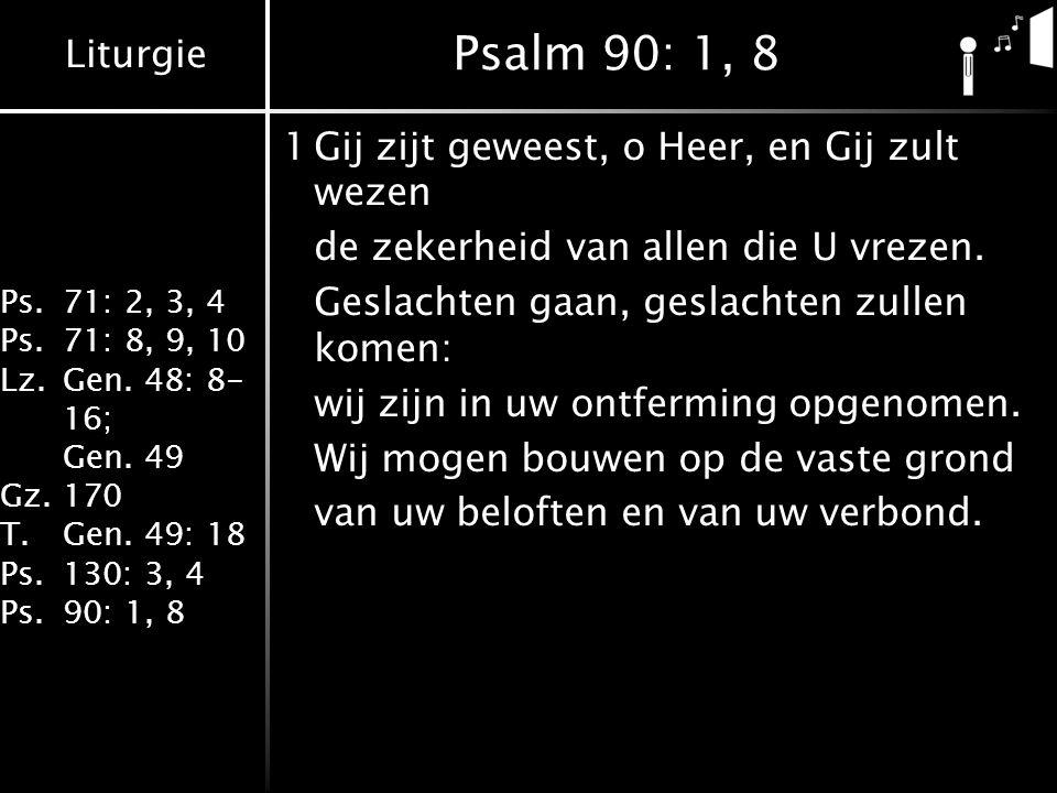 Liturgie Ps.71: 2, 3, 4 Ps.71: 8, 9, 10 Lz.Gen. 48: 8- 16; Gen. 49 Gz.170 T.Gen. 49: 18 Ps.130: 3, 4 Ps.90: 1, 8 Psalm 90: 1, 8 1Gij zijt geweest, o H