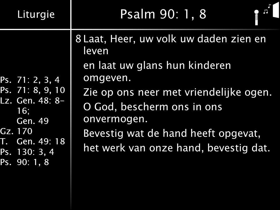 Liturgie Ps.71: 2, 3, 4 Ps.71: 8, 9, 10 Lz.Gen. 48: 8- 16; Gen. 49 Gz.170 T.Gen. 49: 18 Ps.130: 3, 4 Ps.90: 1, 8 Psalm 90: 1, 8 8Laat, Heer, uw volk u