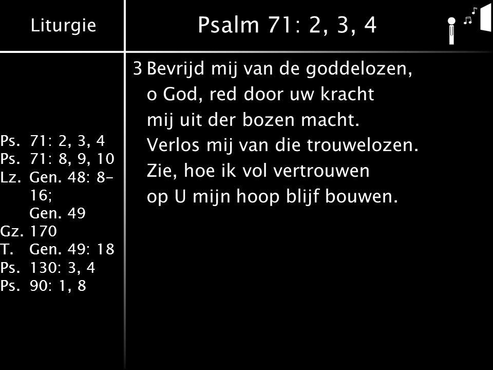 Liturgie Ps.71: 2, 3, 4 Ps.71: 8, 9, 10 Lz.Gen. 48: 8- 16; Gen. 49 Gz.170 T.Gen. 49: 18 Ps.130: 3, 4 Ps.90: 1, 8 Psalm 71: 2, 3, 4 3Bevrijd mij van de