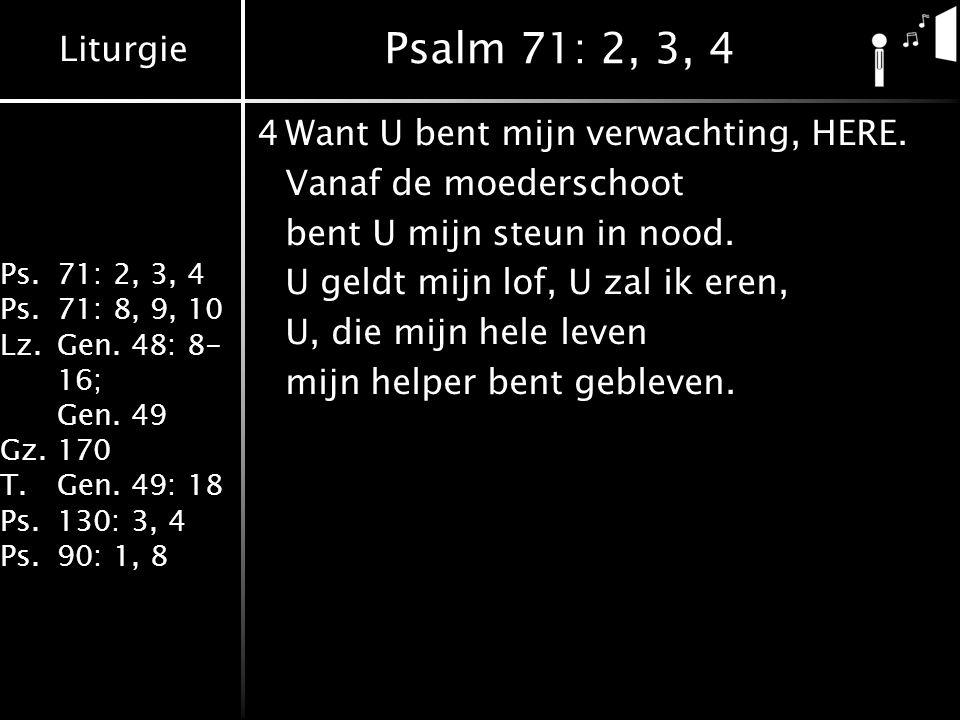 Liturgie Ps.71: 2, 3, 4 Ps.71: 8, 9, 10 Lz.Gen. 48: 8- 16; Gen. 49 Gz.170 T.Gen. 49: 18 Ps.130: 3, 4 Ps.90: 1, 8 Psalm 71: 2, 3, 4 4Want U bent mijn v