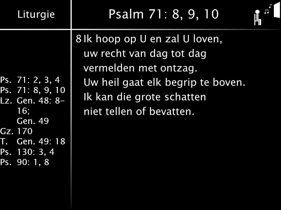 Liturgie Ps.71: 2, 3, 4 Ps.71: 8, 9, 10 Lz.Gen. 48: 8- 16; Gen. 49 Gz.170 T.Gen. 49: 18 Ps.130: 3, 4 Ps.90: 1, 8 Psalm 71: 8, 9, 10 8Ik hoop op U en z