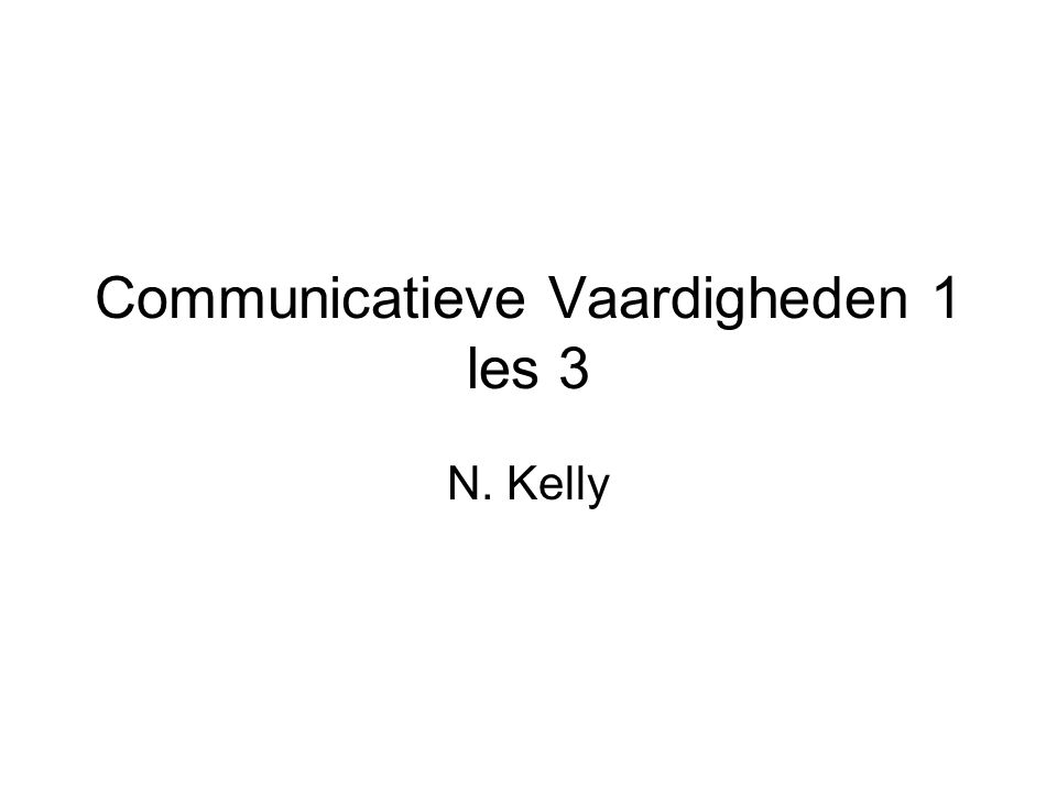 Communicatieve Vaardigheden 1 les 3 N. Kelly