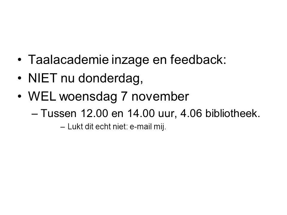 Taalacademie inzage en feedback: NIET nu donderdag, WEL woensdag 7 november –Tussen 12.00 en 14.00 uur, 4.06 bibliotheek. –Lukt dit echt niet: e-mail