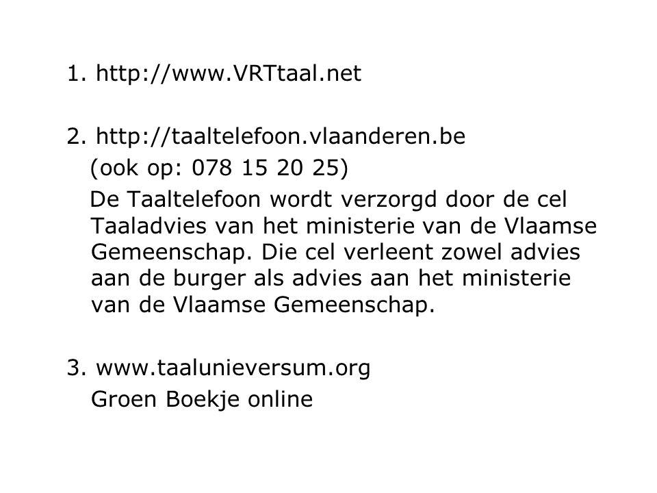 1. http://www.VRTtaal.net 2. http://taaltelefoon.vlaanderen.be (ook op: 078 15 20 25) De Taaltelefoon wordt verzorgd door de cel Taaladvies van het mi