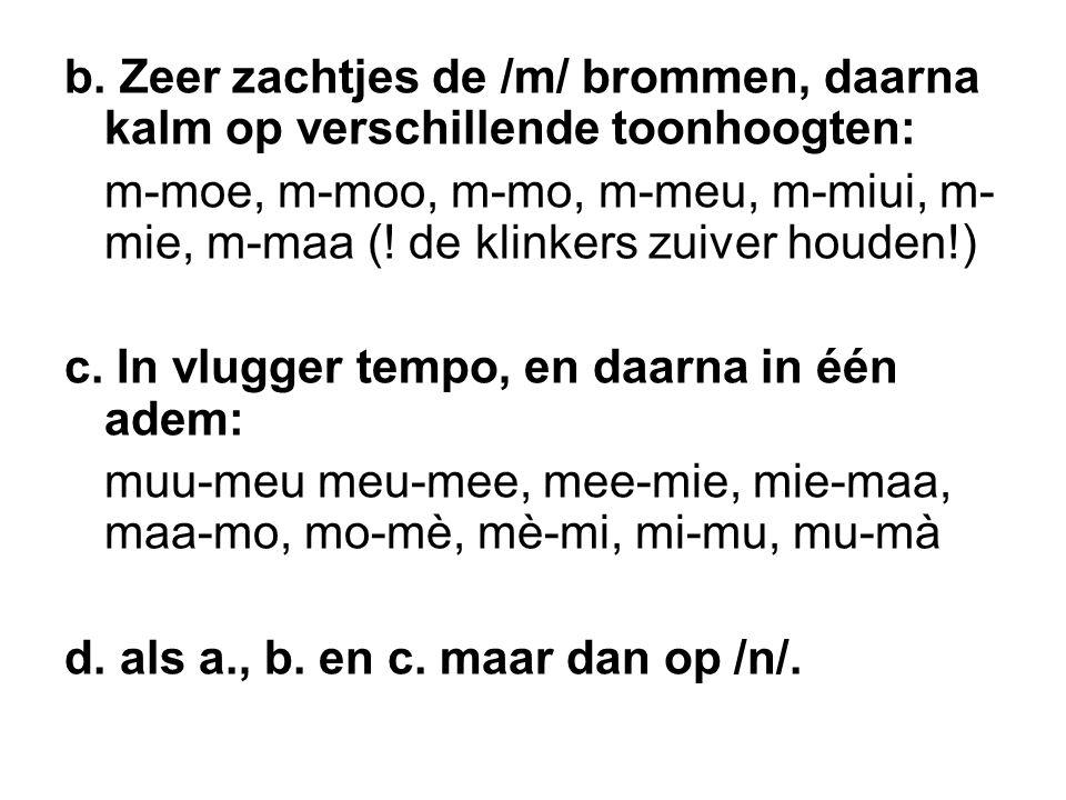 b. Zeer zachtjes de /m/ brommen, daarna kalm op verschillende toonhoogten: m-moe, m-moo, m-mo, m-meu, m-miui, m- mie, m-maa (! de klinkers zuiver houd