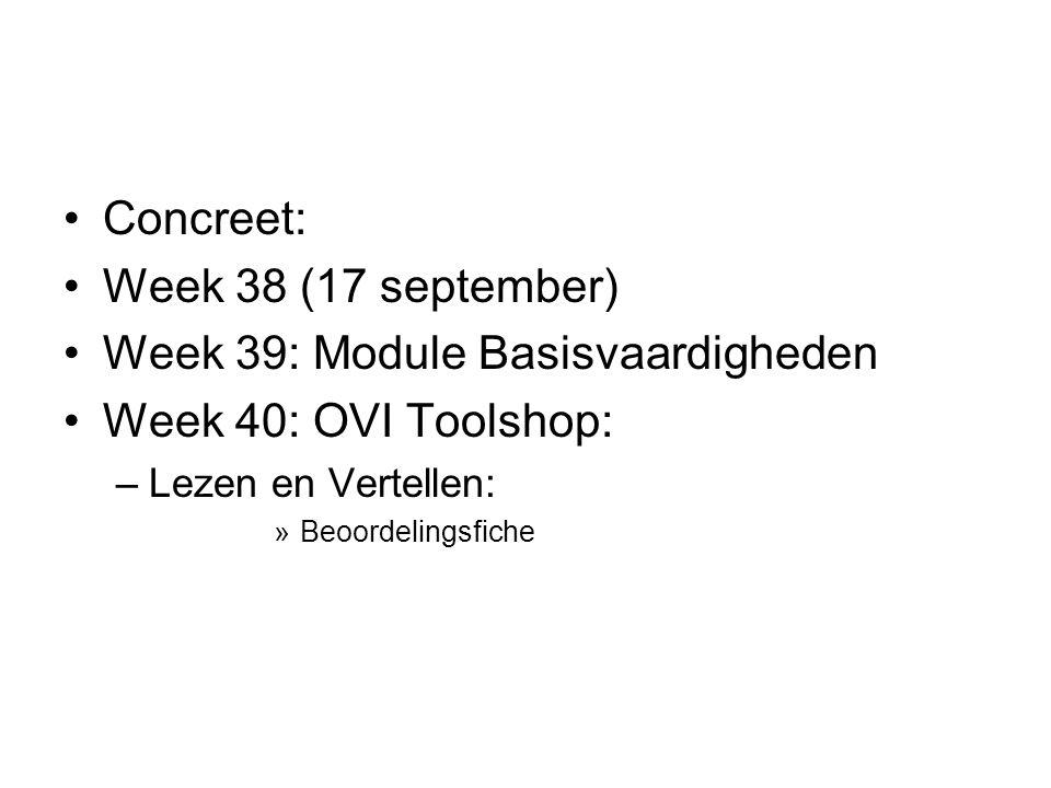 Concreet: Week 38 (17 september) Week 39: Module Basisvaardigheden Week 40: OVI Toolshop: –Lezen en Vertellen: »Beoordelingsfiche